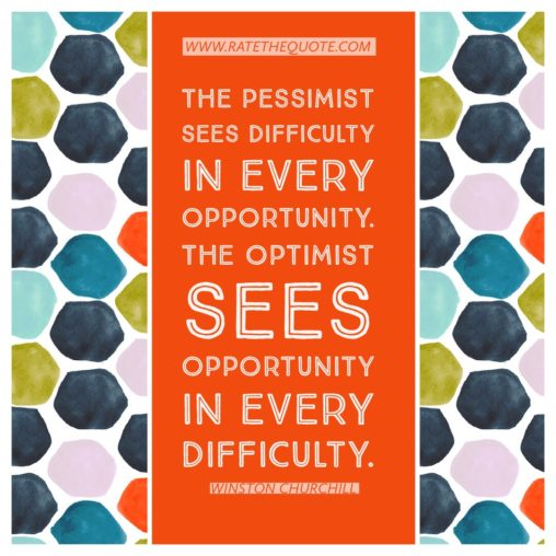 The pessimist sees difficulty in every opportunity. The optimist sees opportunity in every difficulty. – Winston Churchill