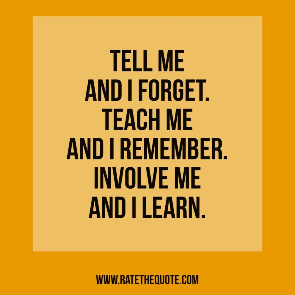 """""""Tell me and I forget. Teach me and I remember. Involve me and I learn"""" Benjamin Franklin"""