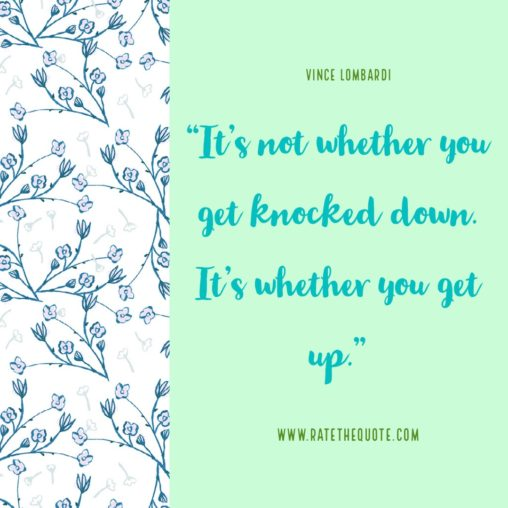 It's not whether you get knocked down. It's whether you get up. Vince Lombardi
