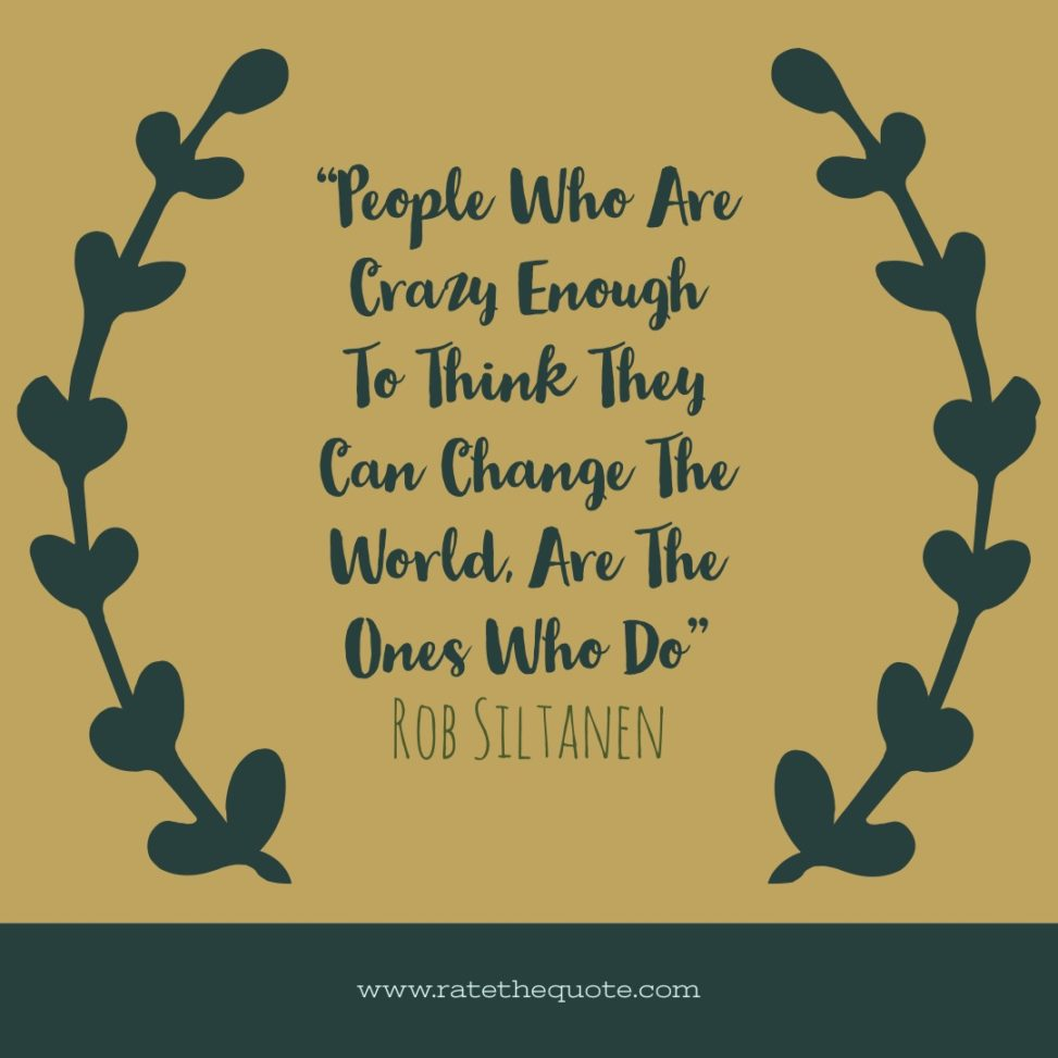 People Who Are Crazy Enough To Think They Can Change The World, Are The Ones Who Do. – Rob Siltanen