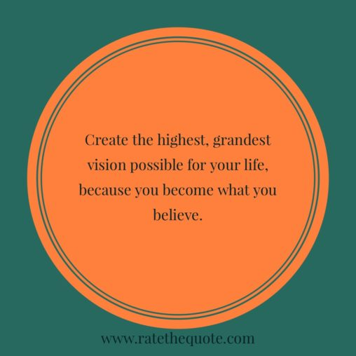 Create the highest, grandest vision possible for your life, because you become what you believe""