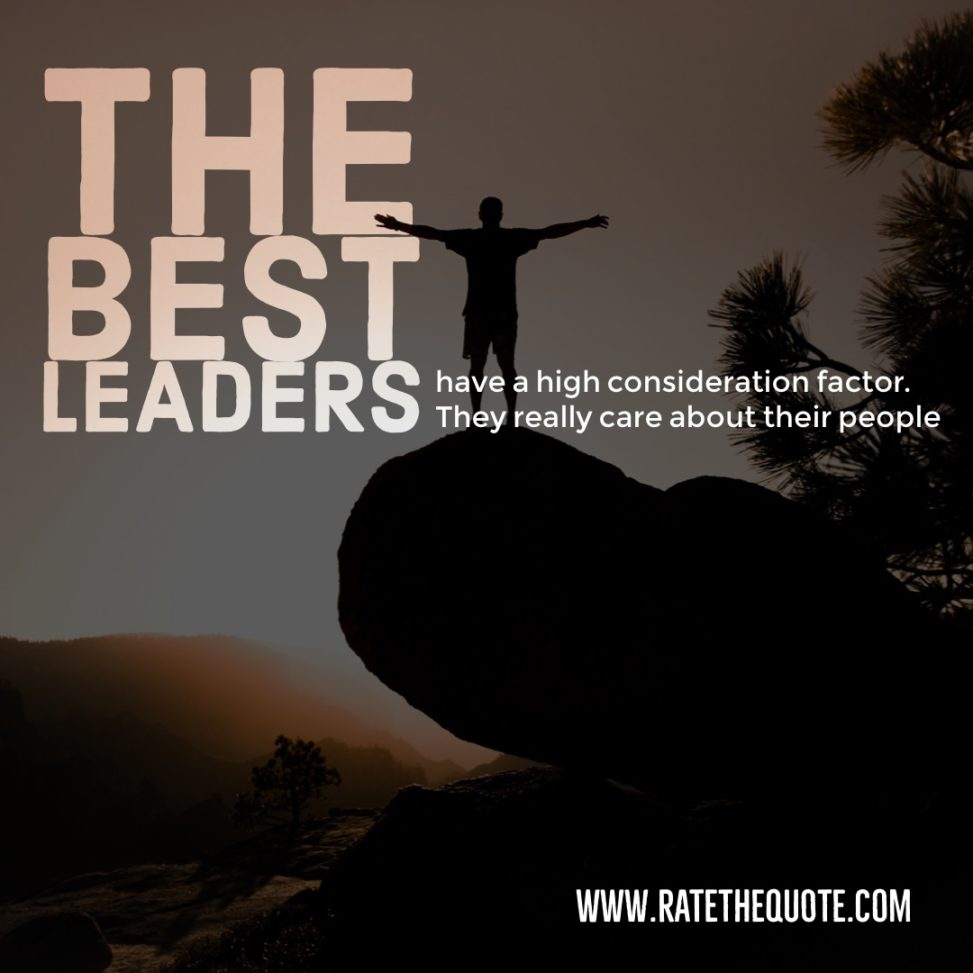 The best leaders have a high consideration factor. They really care about their people