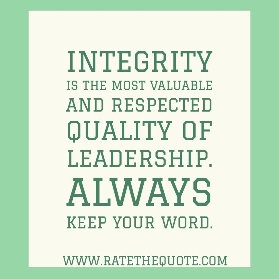Integrity is the most valuable and respected quality of leadership. Always keep your word.