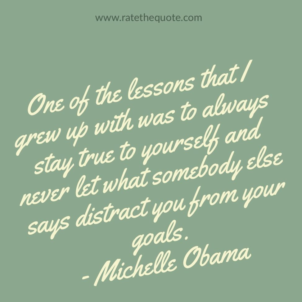 One of the lessons that I grew up with was to always stay true to yourself and never let what somebody else says distract you from your goals. – Michelle Obama