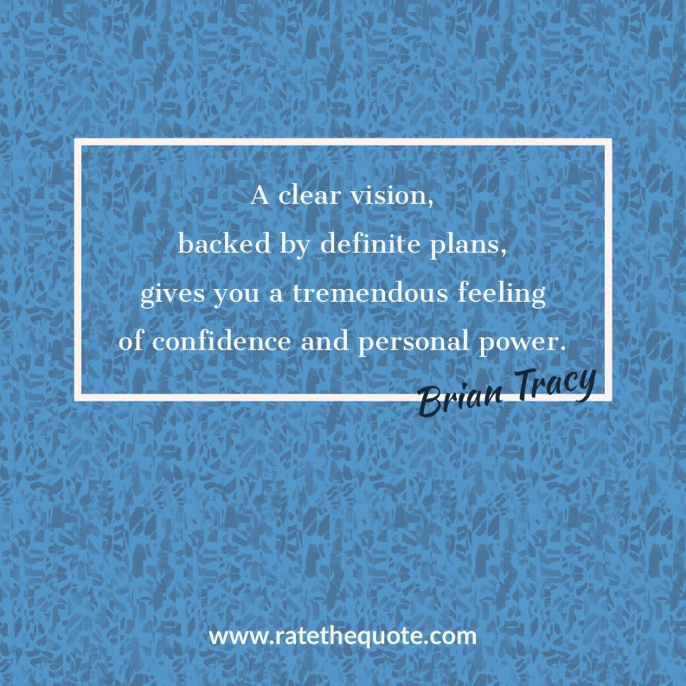 A clear vision, backed by definite plans, gives you a tremendous feeling of confidence and personal power. – Brian Tracy