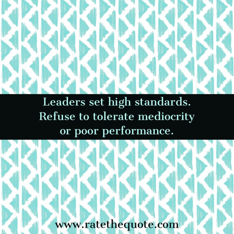 Leaders set high standards. Refuse to tolerate mediocrity or poor performance.
