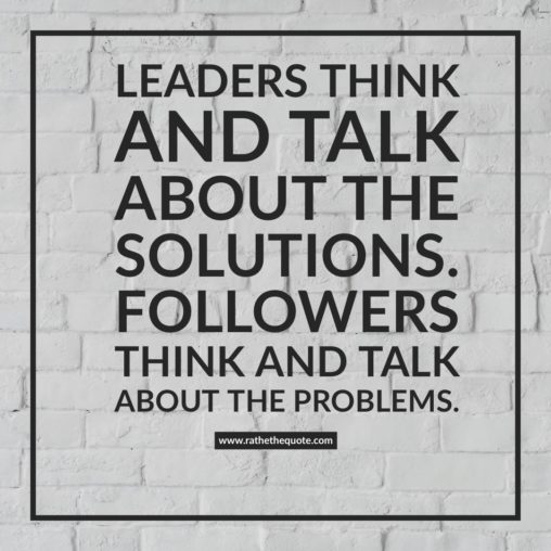 Leaders think and talk about the solutions. Followers think and talk about the problems.