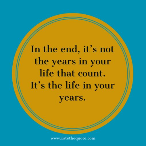 In the end, it's not the years in your life that count. It's the life in your years. Abraham Lincoln