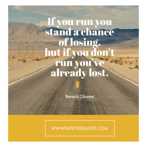 If you run you stand a chance of losing, but if you don't run you've already lost. – Barack Obama