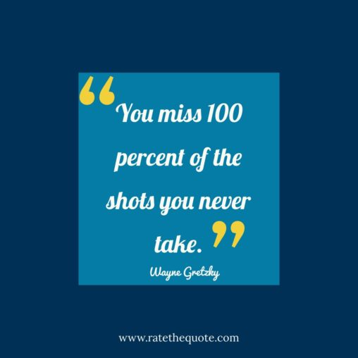 You miss 100 percent of the shots you never take. – Wayne Gretzky