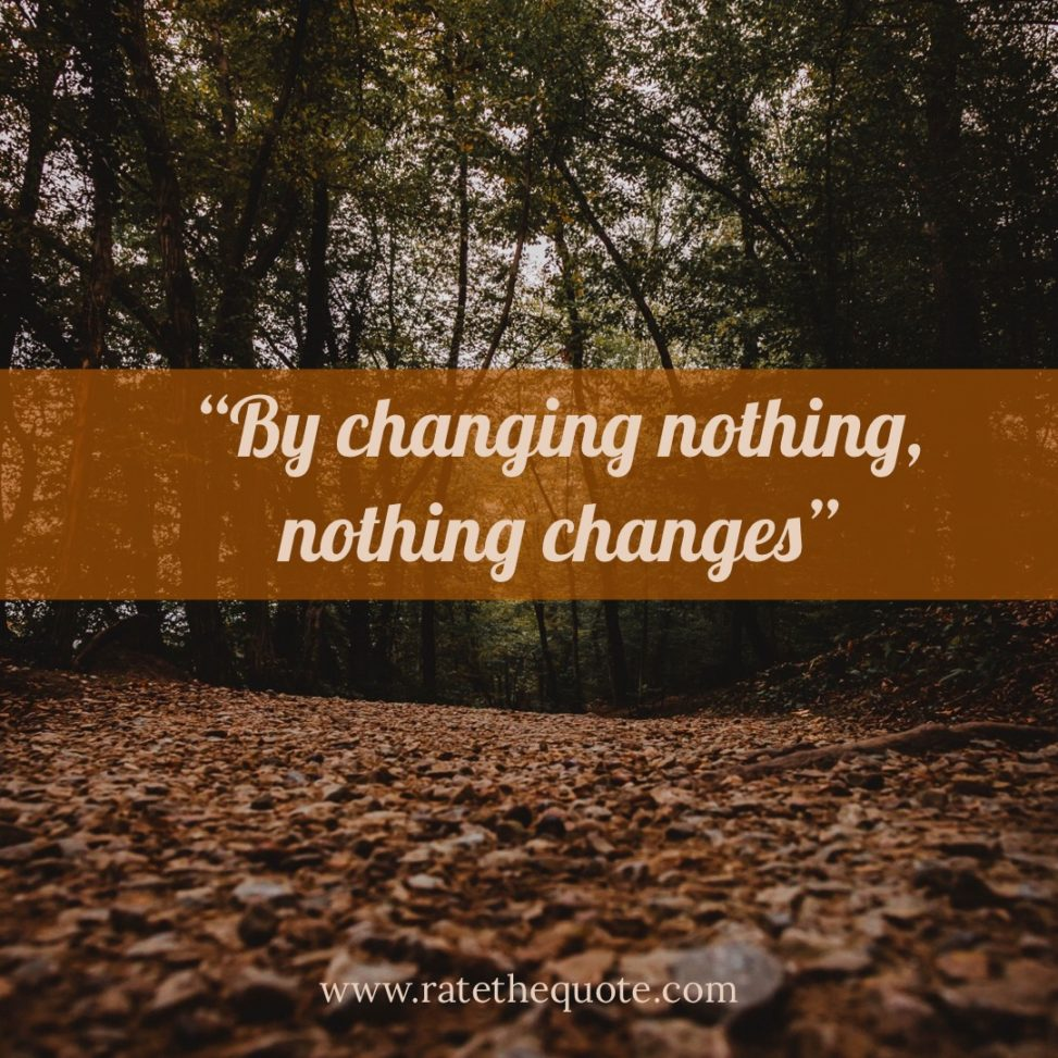 By changing nothing, nothing changes. – Tony Robbins