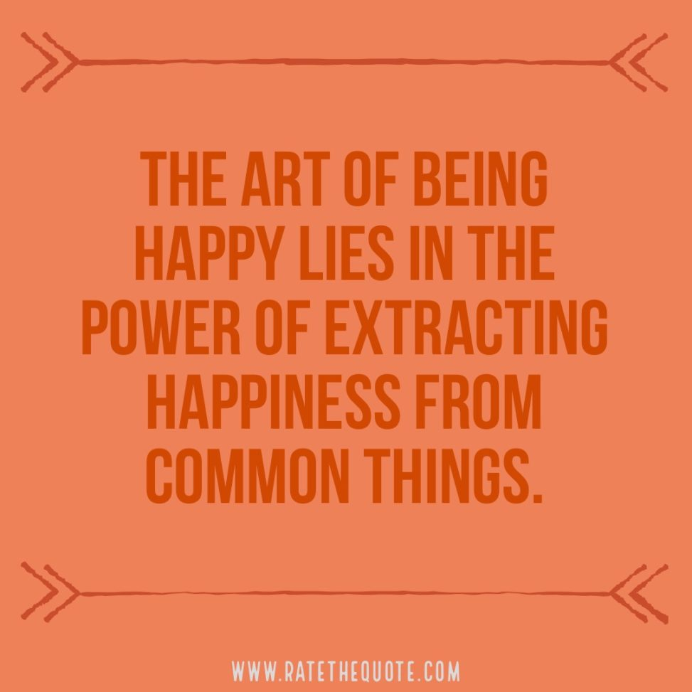 The art of being happy lies in the power of extracting happiness from common things. Henry Ward Beecher