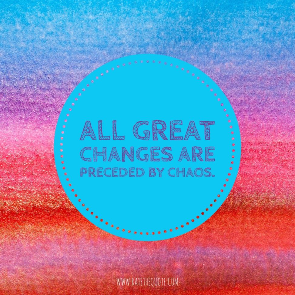 All great changes are preceded by chaos. – Deepak Chopra