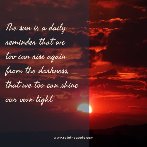 The sun is a daily reminder that we too can rise again from the darkness, that we too can shine our own light