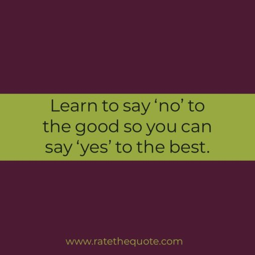 Learn to say 'no' to the good so you can say 'yes' to the best. John C. Maxwell