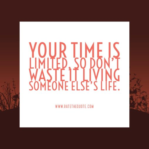 """""""Your time is limited, so don't waste it living someone else's life."""" -Steve Jobs"""