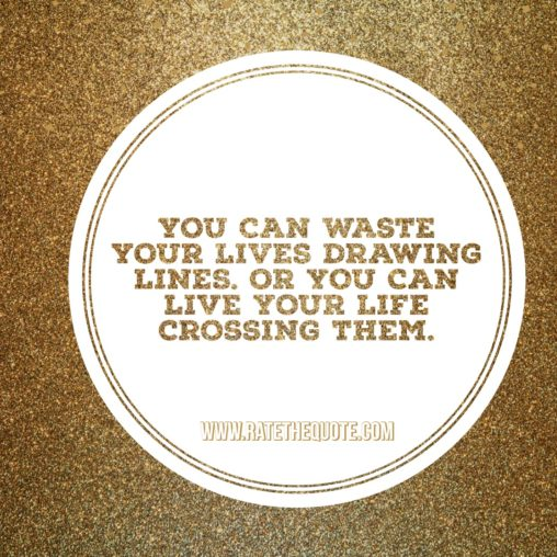 """""""You can waste your lives drawing lines. Or you can live your life crossing them."""" -Shonda Rhimes"""