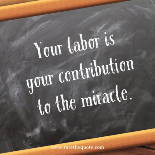 Your labor is your contribution to the miracle. Elizabeth Gilbert