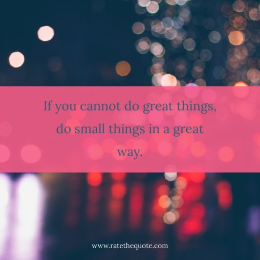 """""""If you cannot do great things, do small things in a great way."""" -Napoleon Hill"""
