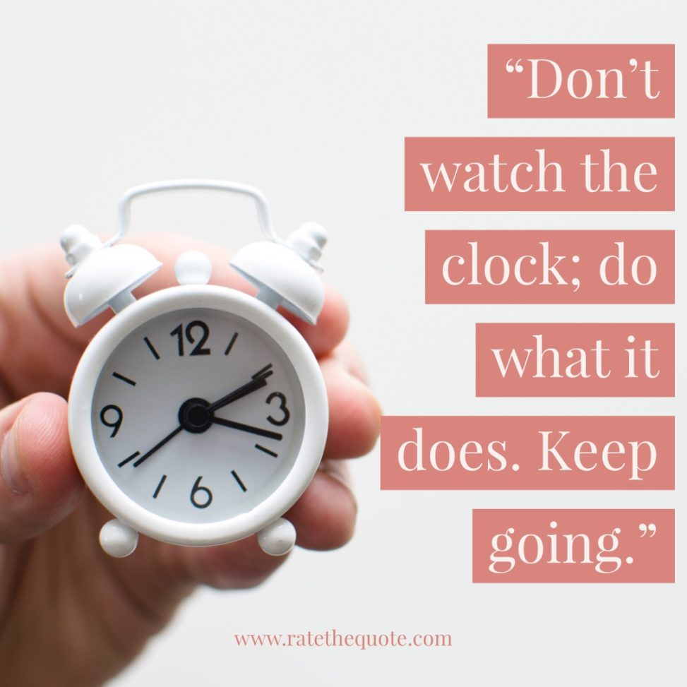 """Don't watch the clock; do what it does. Keep going."" —Sam Levenson"