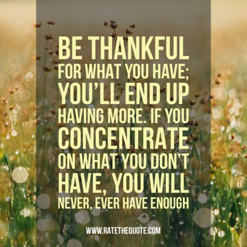 """""""Be thankful for what you have; you'll end up having more. If you concentrate on what you don't have, you will never, ever have enough"""" ― Oprah Winfrey"""