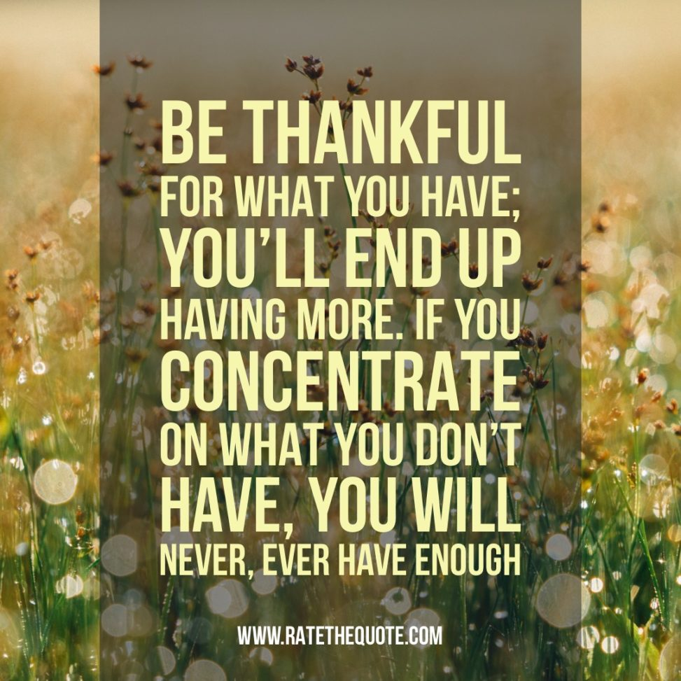 """Be thankful for what you have; you'll end up having more. If you concentrate on what you don't have, you will never, ever have enough"" ― Oprah Winfrey"