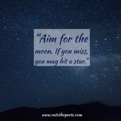 """""""Aim for the moon. If you miss, you may hit a star."""" —W. Clement Stone"""