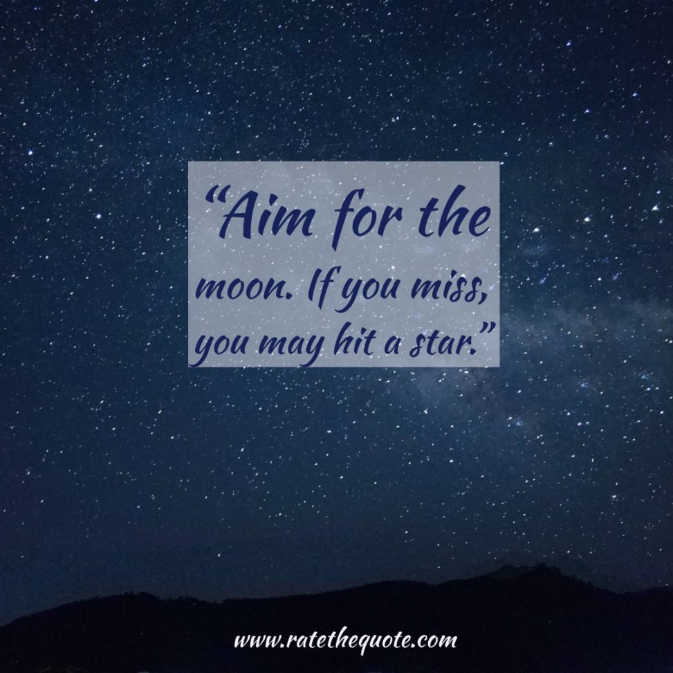 """Aim for the moon. If you miss, you may hit a star."" —W. Clement Stone"