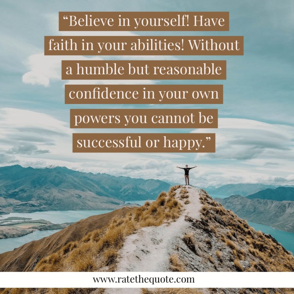 """""""Believe in yourself! Have faith in your abilities! Without a humble but reasonable confidence in your own powers you cannot be successful or happy."""" —Norman Vincent Peale"""