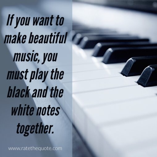 """If you want to make beautiful music, you must play the black and the white notes together."" – Richard Nixon"