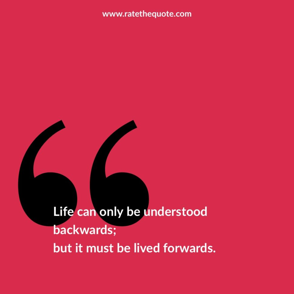 """""""Life can only be understood backwards; but it must be lived forwards."""" – Soren Kierkegaard"""