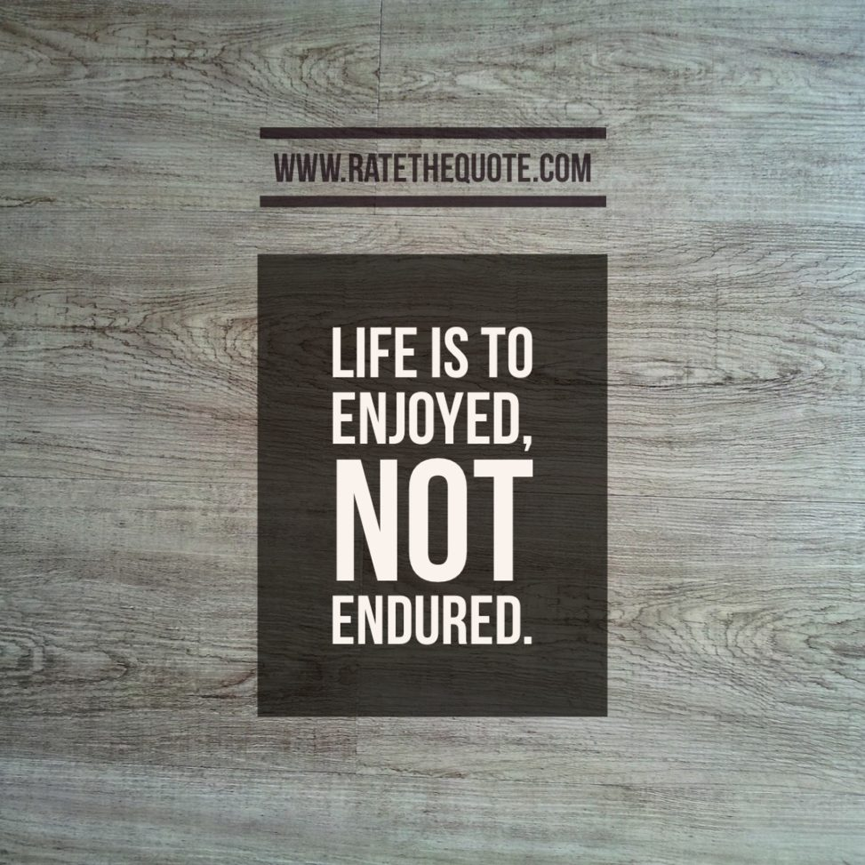 """Life is to enjoyed, not endured."" – Gordon Hinckley"