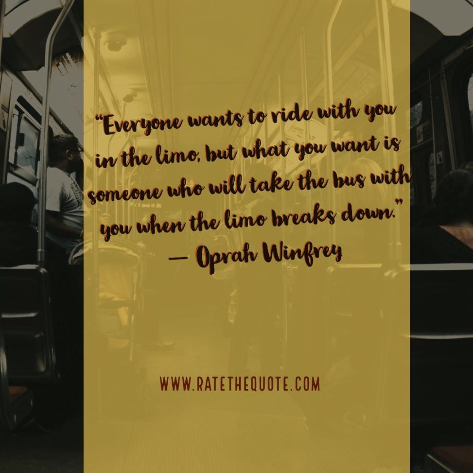 """Everyone wants to ride with you in the limo, but what you want is someone who will take the bus with you when the limo breaks down."" ― Oprah Winfrey"
