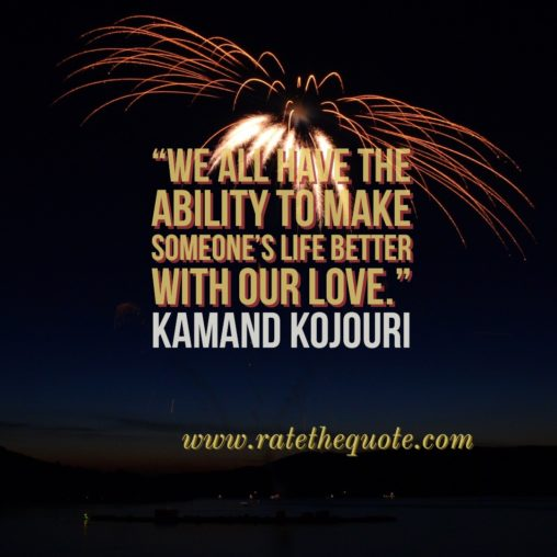 """We all have the ability to make someone's life better with our love."" – Kamand Kojouri"
