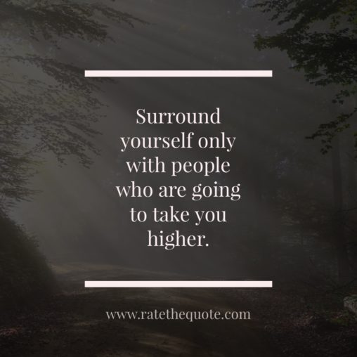 """Surround yourself only with people who are going to take you higher."" ― Oprah Winfrey"