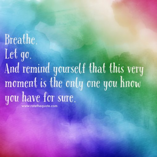 """Breathe. Let go. And remind yourself that this very moment is the only one you know you have for sure. "" ― Oprah Winfrey"