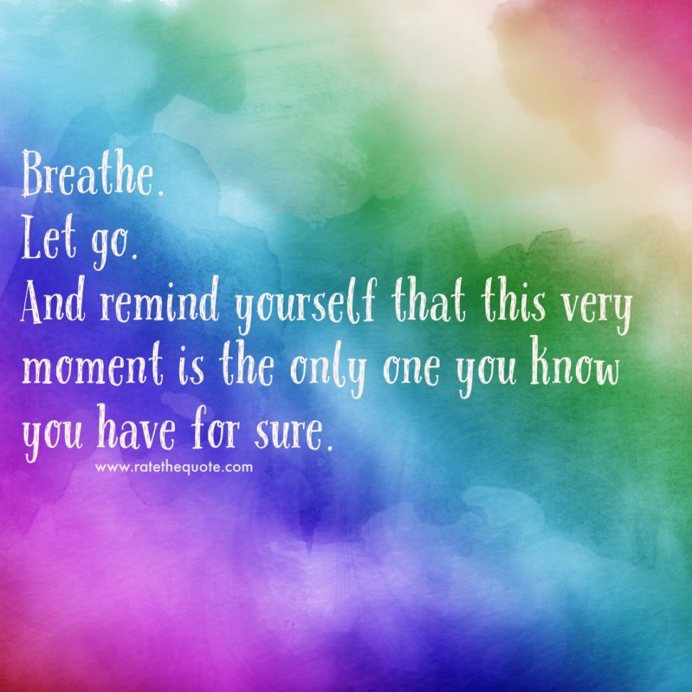 """""""Breathe. Let go. And remind yourself that this very moment is the only one you know you have for sure. """" ― Oprah Winfrey"""