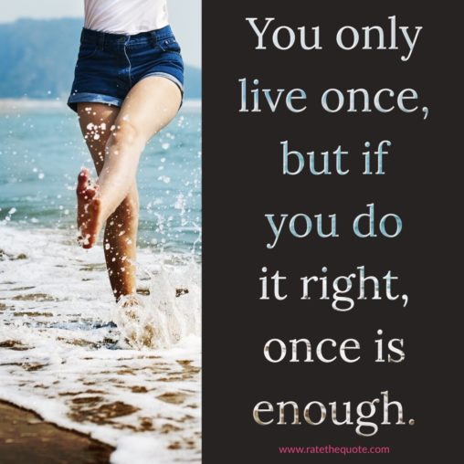 """""""You only live once, but if you do it right, once is enough."""" – Mae West"""