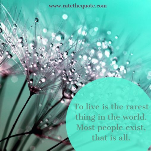 """""""To live is the rarest thing in the world. Most people exist, that is all"""" – Oscar Wilde"""