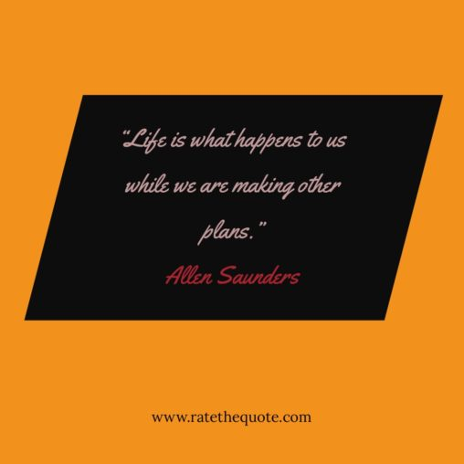 """Life is what happens to us while we are making other plans."" – Allen Saunders"