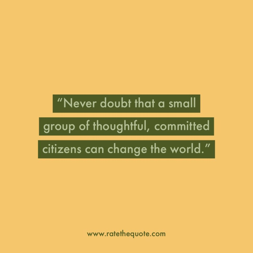 """Never doubt that a small group of thoughtful, committed citizens can change the world."" – Margaret Mead"