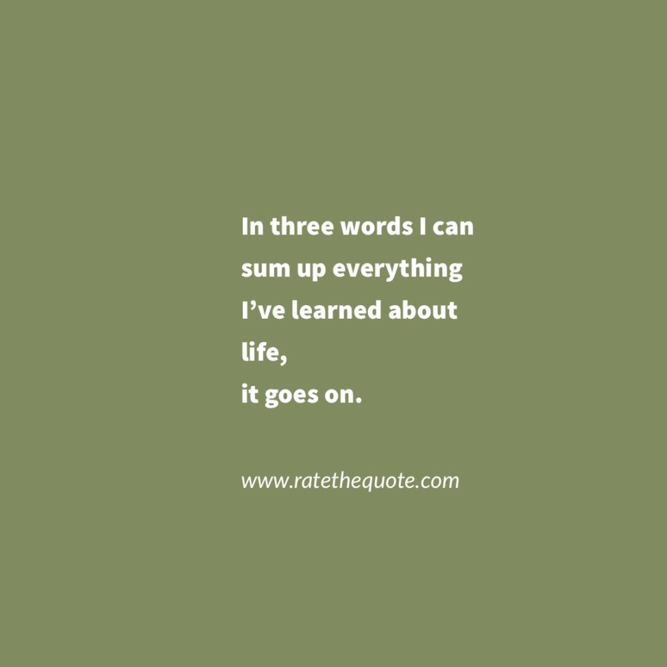 """In three words I can sum up everything I've learned about life, it goes on."" – Robert Frost"