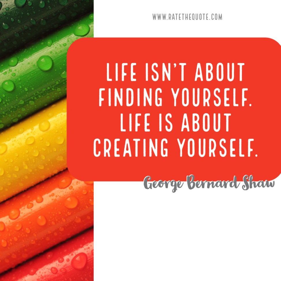 """""""Life isn't about finding yourself. Life is about creating yourself."""" – George Bernard Shaw"""