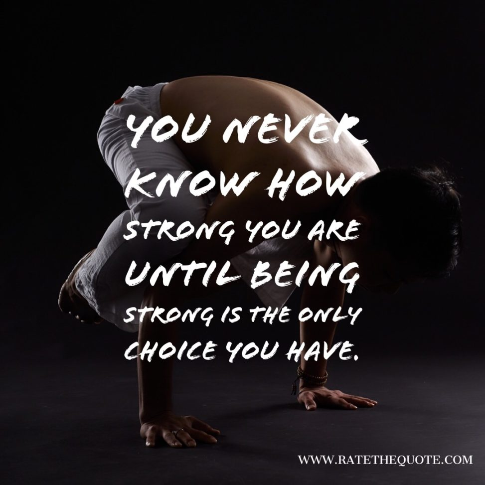 You never know how strong you are until being strong is the only choice you have.