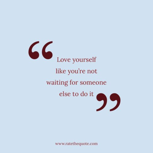 Love yourself like you're not waiting for someone else to do it