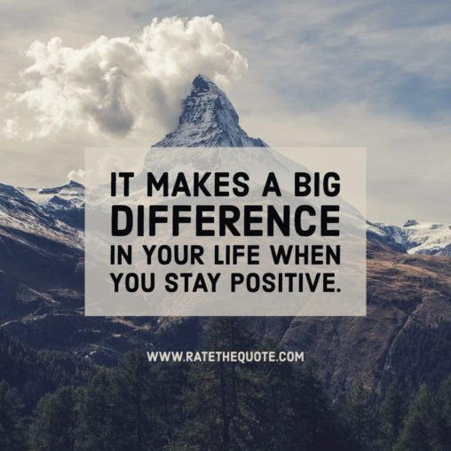 It makes a big difference in your life when you stay positive.