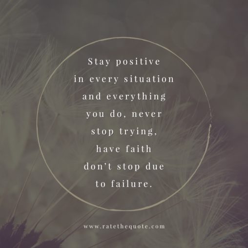 Stay positive in every situation and everything you do, never stop trying, have faith don't stop due to failure.
