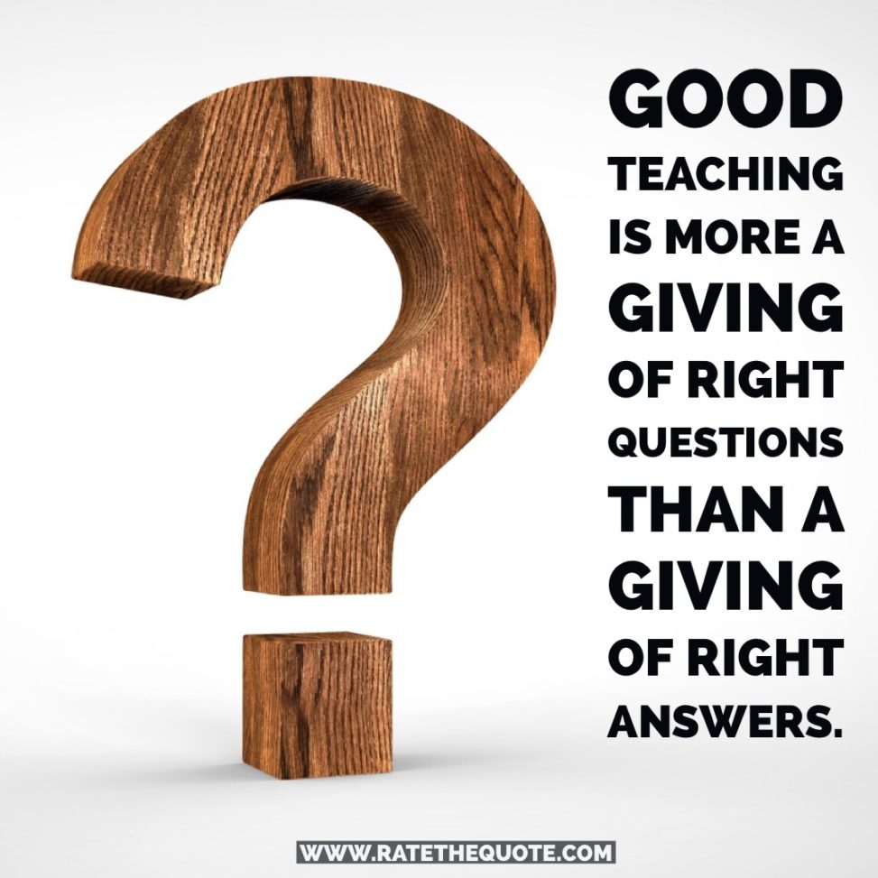 """Good teaching is more a giving of right questions than a giving of right answers."""