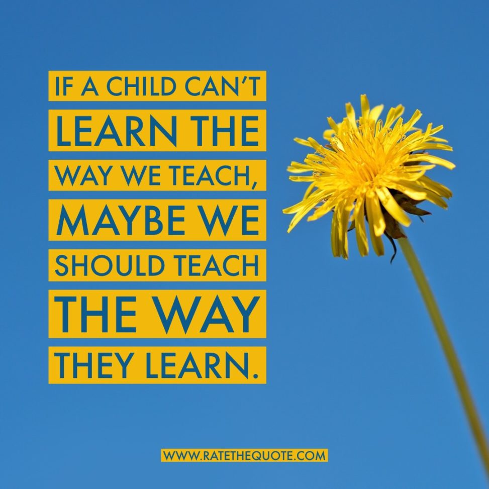 If a child can't learn the way we teach, maybe we should teach the way they learn.