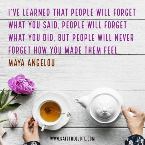 """I've learned that people will forget what you said, people will forget what you did, but people will never forget how you made them feel."" Maya Angelou"